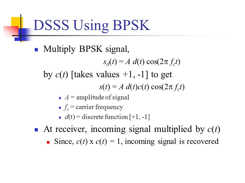 DSSS Using BPSK Multiply BPSK signal, s d (t) = A d(t) cos(2  f c t) by c(t) [takes values +1, -1] to get s(t) = A d(t)c(t) cos(2  f c t) A = amplitude of signal f c = carrier frequency d(t) = discrete function [+1, -1] At receiver, incoming signal multiplied by c(t) Since, c(t) x c(t) = 1, incoming signal is recovered
