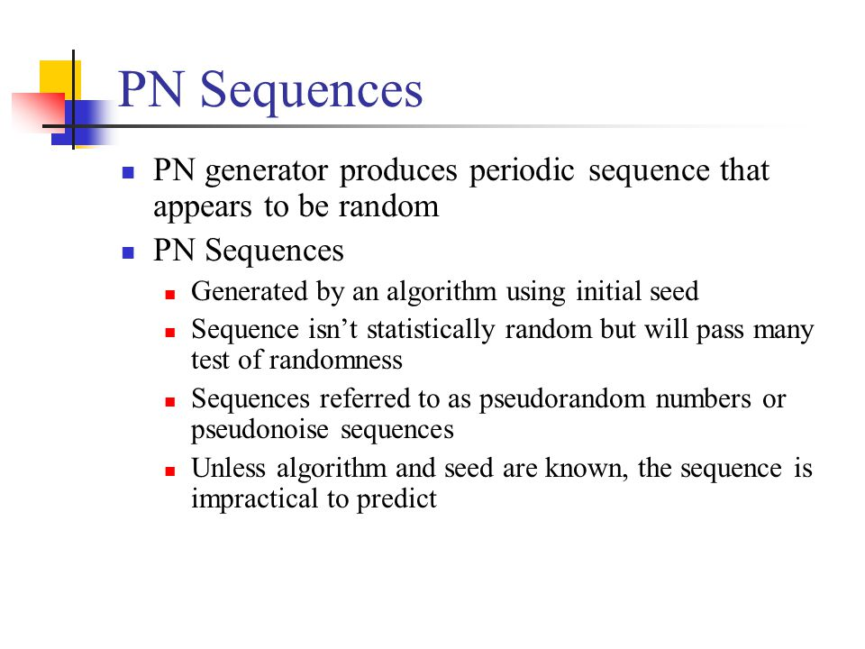 PN Sequences PN generator produces periodic sequence that appears to be random PN Sequences Generated by an algorithm using initial seed Sequence isn't statistically random but will pass many test of randomness Sequences referred to as pseudorandom numbers or pseudonoise sequences Unless algorithm and seed are known, the sequence is impractical to predict