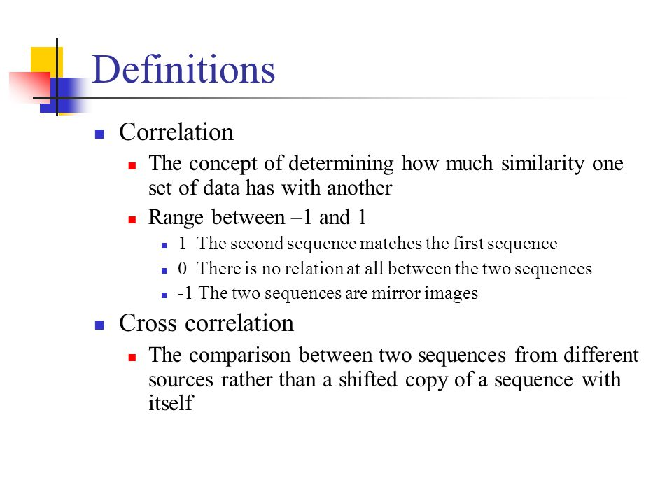Definitions Correlation The concept of determining how much similarity one set of data has with another Range between –1 and 1 1 The second sequence matches the first sequence 0 There is no relation at all between the two sequences -1 The two sequences are mirror images Cross correlation The comparison between two sequences from different sources rather than a shifted copy of a sequence with itself