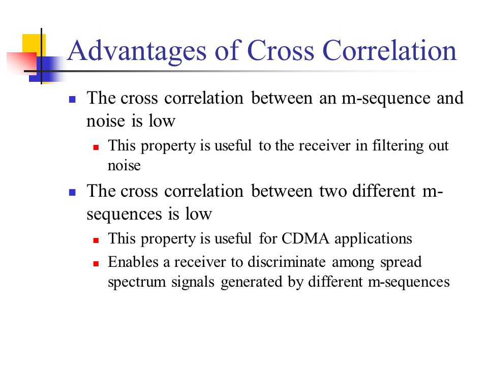 Advantages of Cross Correlation The cross correlation between an m-sequence and noise is low This property is useful to the receiver in filtering out noise The cross correlation between two different m- sequences is low This property is useful for CDMA applications Enables a receiver to discriminate among spread spectrum signals generated by different m-sequences