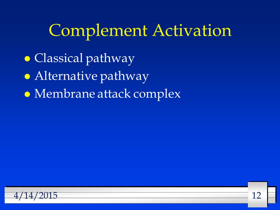 12 4/14/2015 Complement Activation l Classical pathway l Alternative pathway l Membrane attack complex