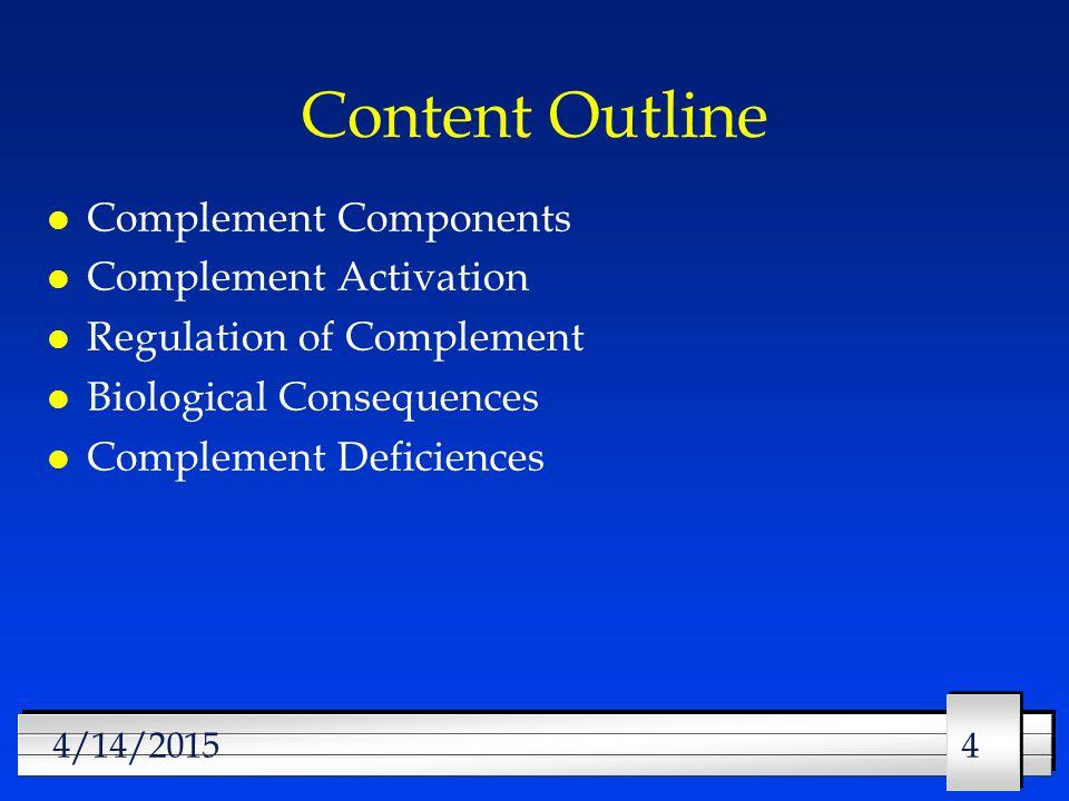 444/14/2015 Content Outline l Complement Components l Complement Activation l Regulation of Complement l Biological Consequences l Complement Deficiences
