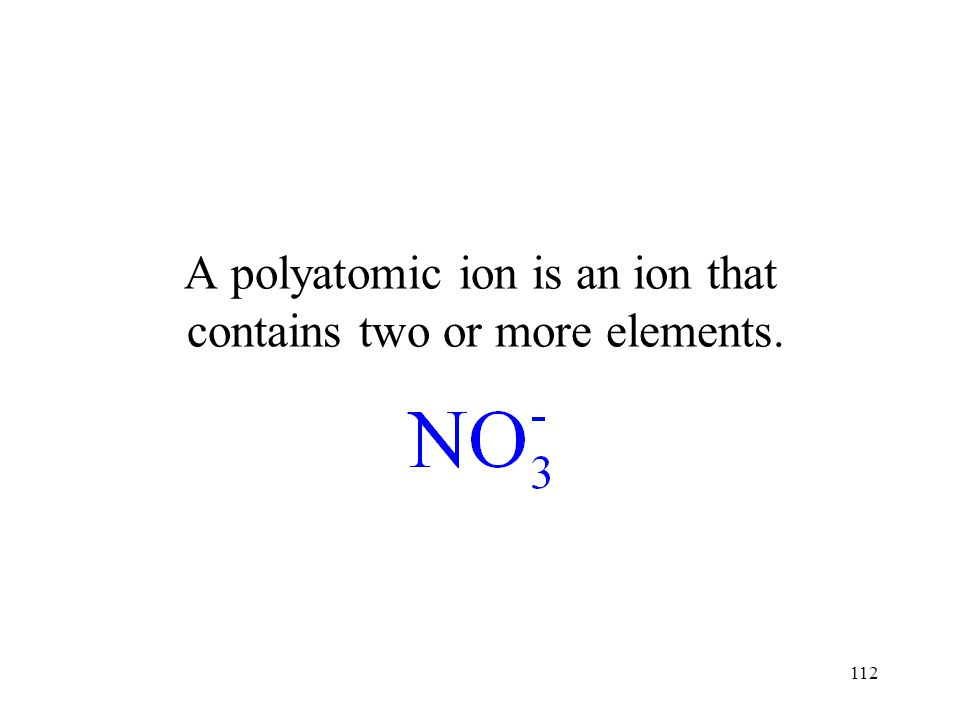 112 A polyatomic ion is an ion that contains two or more elements.