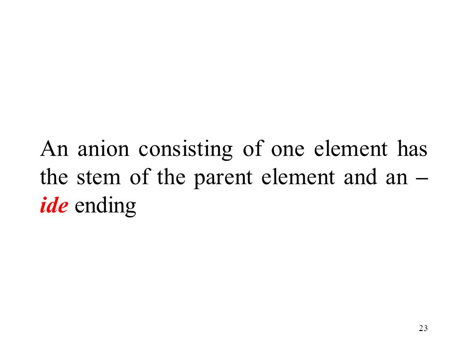 23 An anion consisting of one element has the stem of the parent element and an – ide ending