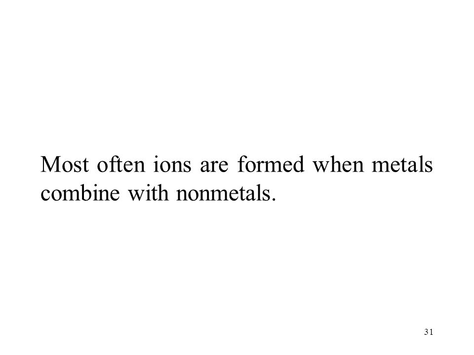 31 Most often ions are formed when metals combine with nonmetals.