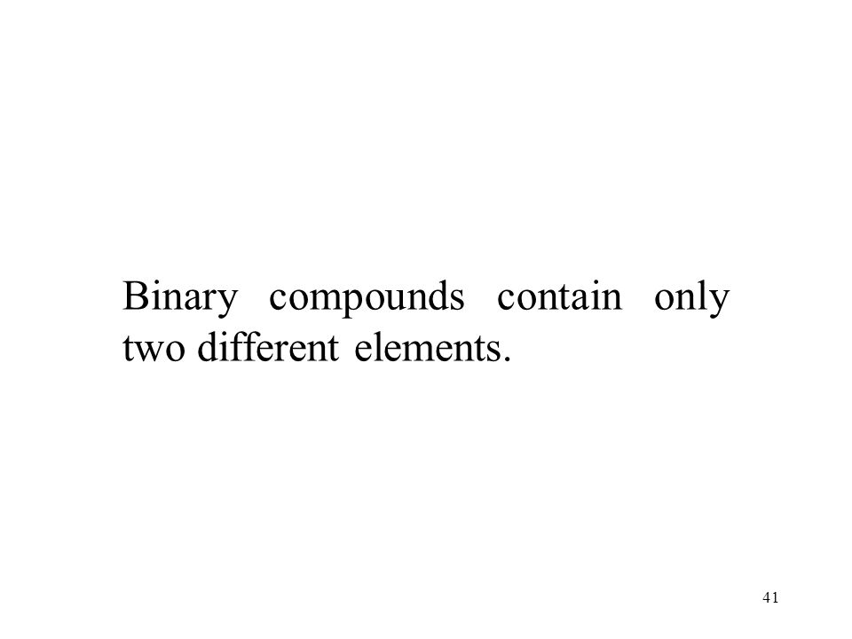 41 Binary compounds contain only two different elements.