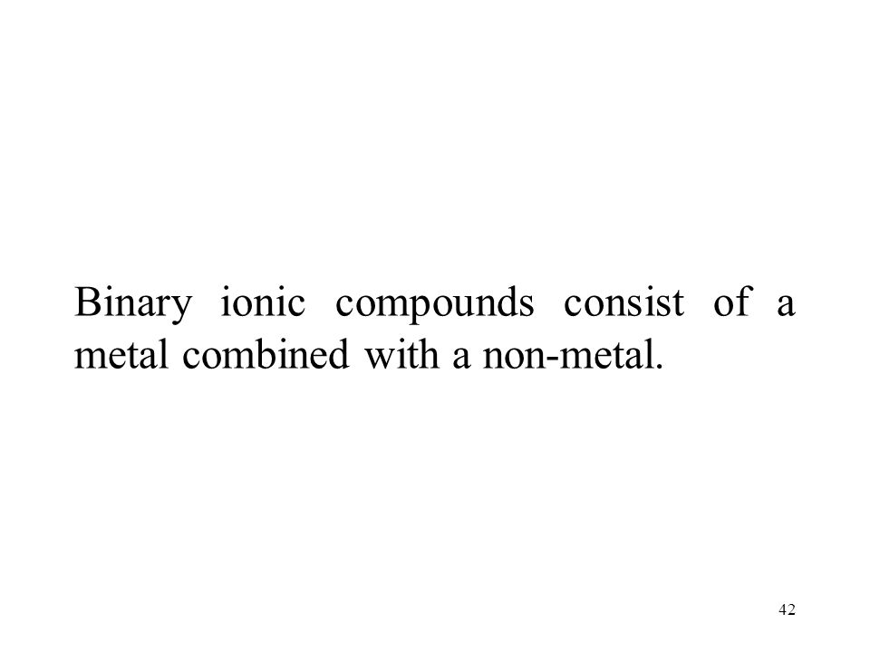 42 Binary ionic compounds consist of a metal combined with a non-metal.