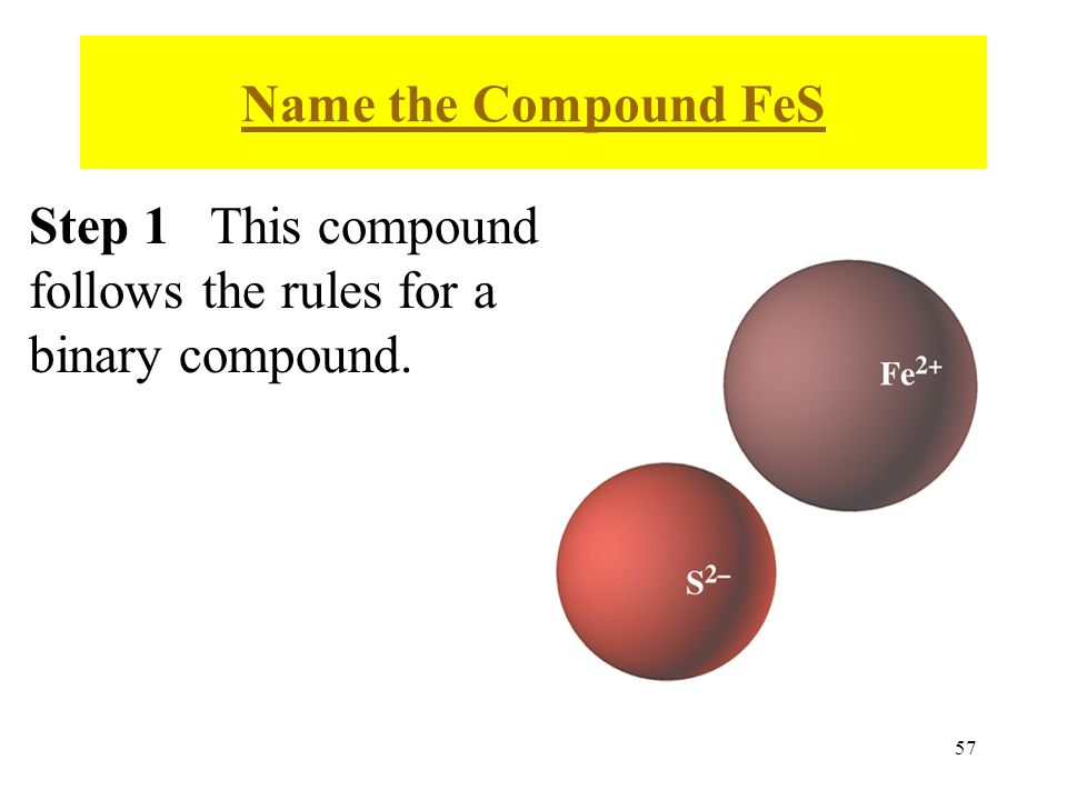57 Name the Compound FeS Step 1 This compound follows the rules for a binary compound.