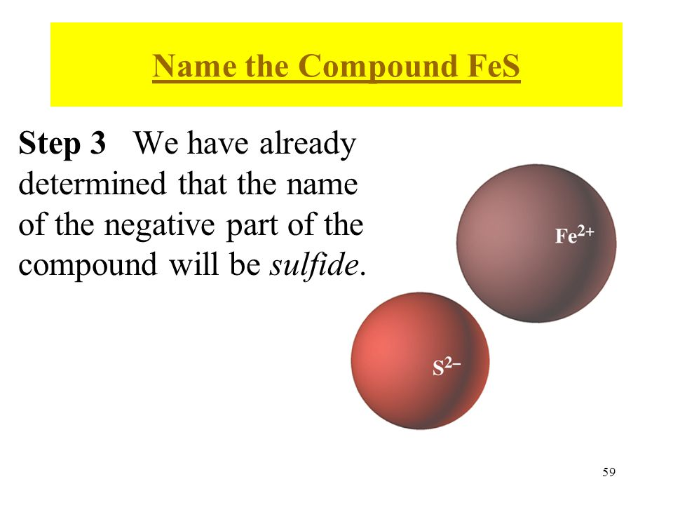 59 Step 3 We have already determined that the name of the negative part of the compound will be sulfide.