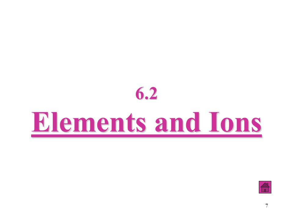 7 6.2 Elements and Ions