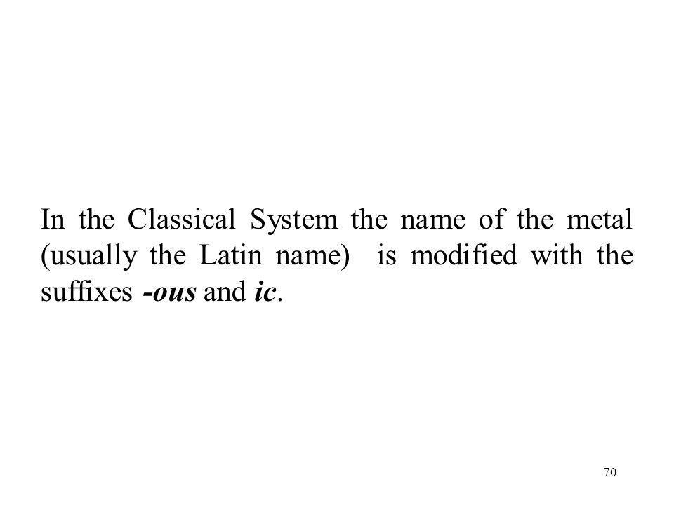 70 In the Classical System the name of the metal (usually the Latin name) is modified with the suffixes -ous and ic.