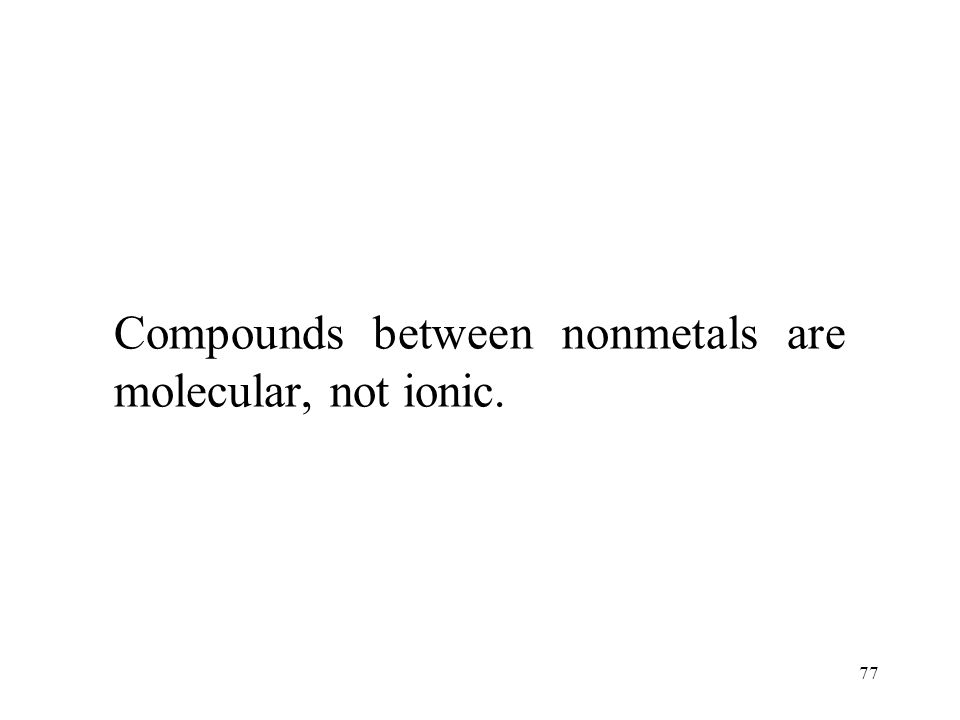 77 Compounds between nonmetals are molecular, not ionic.