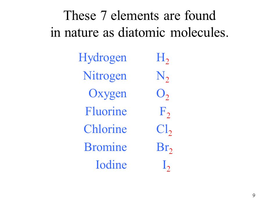 9 HydrogenH 2 NitrogenN 2 OxygenO 2 Fluorine F 2 ChlorineCl 2 BromineBr 2 Iodine I 2 These 7 elements are found in nature as diatomic molecules.