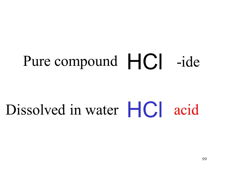 99 Dissolved in water acid HCl Pure compound HCl -ide