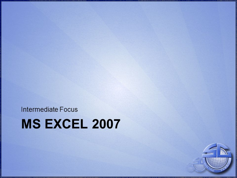 MS EXCEL 2007 Intermediate Focus