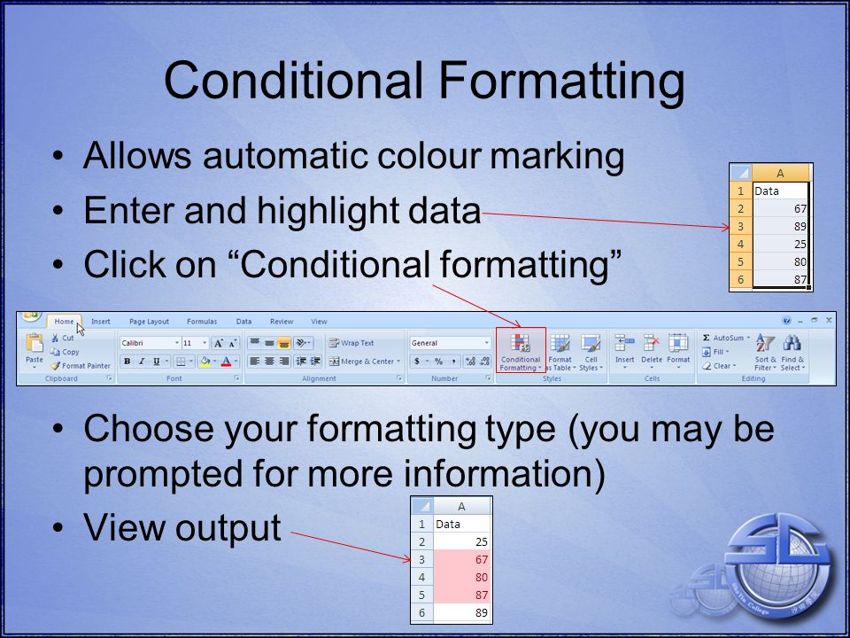 Allows automatic colour marking Enter and highlight data Click on Conditional formatting Choose your formatting type (you may be prompted for more information) View output Conditional Formatting