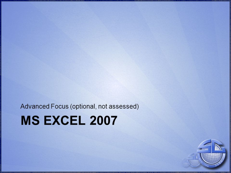 MS EXCEL 2007 Advanced Focus (optional, not assessed)