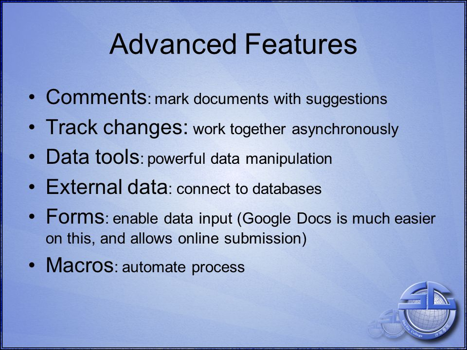 Advanced Features Comments : mark documents with suggestions Track changes: work together asynchronously Data tools : powerful data manipulation External data : connect to databases Forms : enable data input (Google Docs is much easier on this, and allows online submission) Macros : automate process