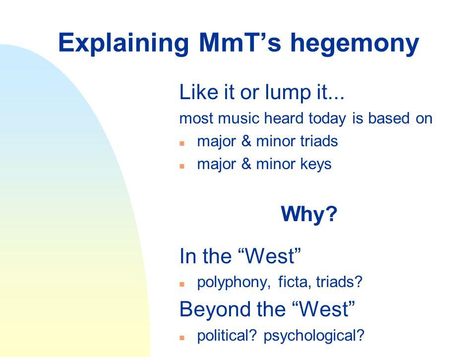 "Explaining MmT's hegemony Like it or lump it... most music heard today is based on n major & minor triads n major & minor keys Why? In the ""West"" n po"