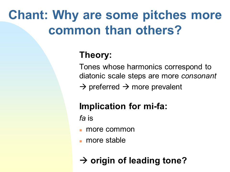 Chant: Why are some pitches more common than others? Theory: Tones whose harmonics correspond to diatonic scale steps are more consonant  preferred 