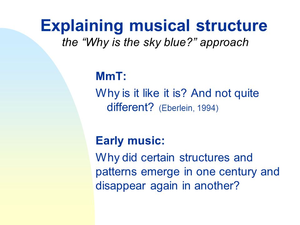 """Explaining musical structure the """"Why is the sky blue?"""" approach MmT: Why is it like it is? And not quite different? (Eberlein, 1994) Early music: Why"""
