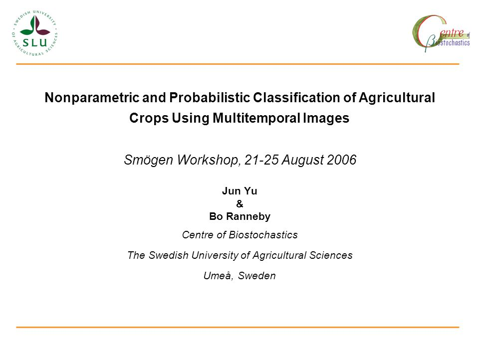 Nonparametric and Probabilistic Classification of Agricultural Crops Using Multitemporal Images Smögen Workshop, 21-25 August 2006 Jun Yu & Bo Ranneby Centre of Biostochastics The Swedish University of Agricultural Sciences Umeå, Sweden