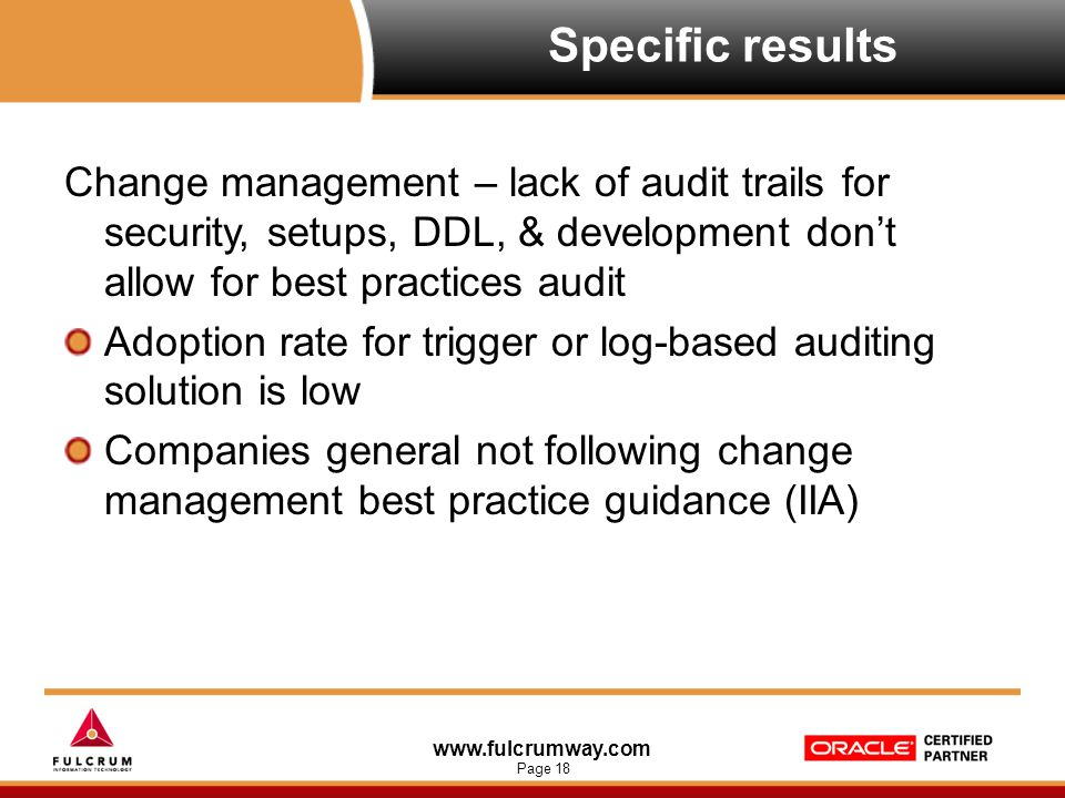 www.fulcrumway.com Page 18 Specific results Change management – lack of audit trails for security, setups, DDL, & development don't allow for best pra