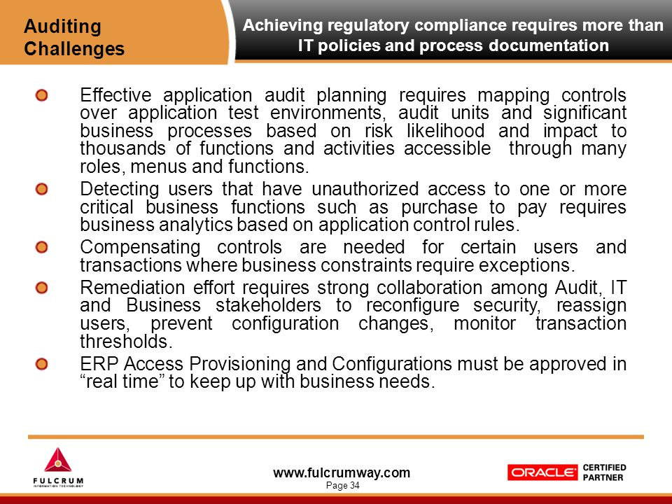 www.fulcrumway.com Page 34 Achieving regulatory compliance requires more than IT policies and process documentation Effective application audit planning requires mapping controls over application test environments, audit units and significant business processes based on risk likelihood and impact to thousands of functions and activities accessible through many roles, menus and functions.