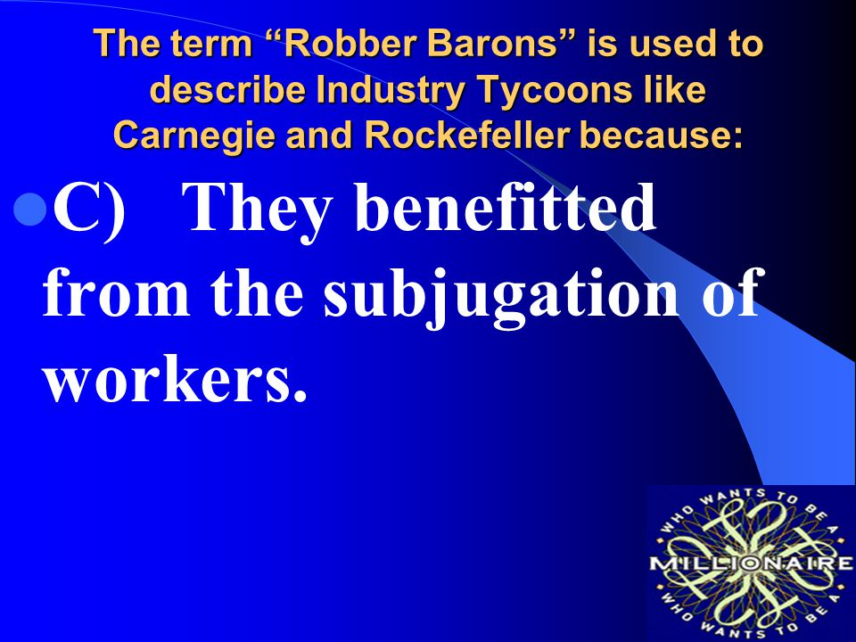 The term Robber Barons is used to describe Industry Tycoons like Carnegie and Rockefeller because: A)They paid little taxes for the benefit they received from government.
