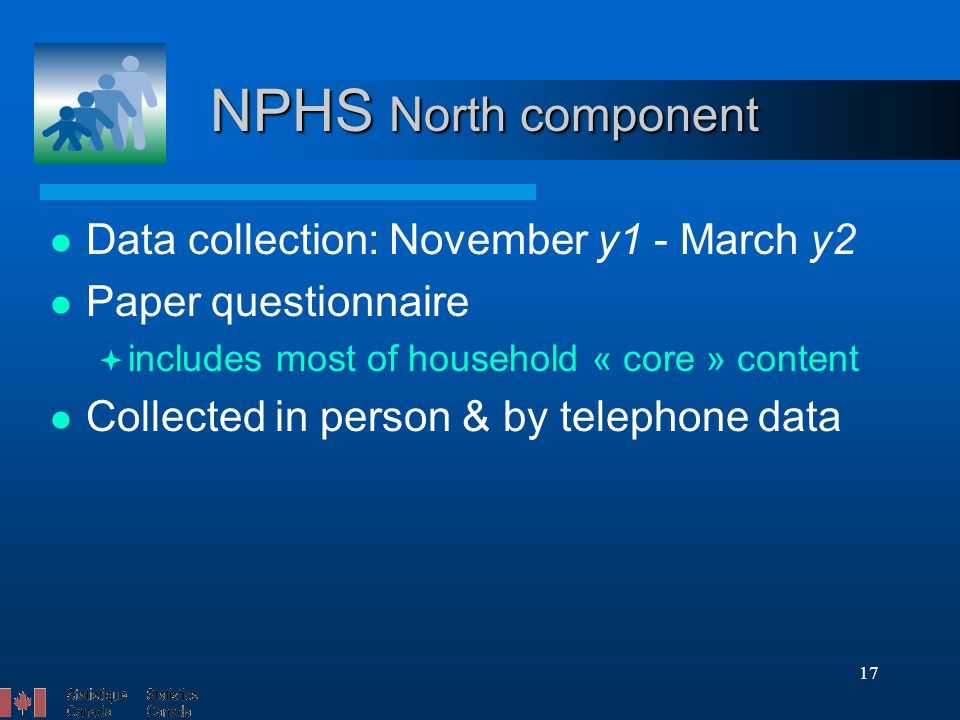 17 NPHS North component Data collection: November y1 - March y2 Paper questionnaire  includes most of household « core » content Collected in person & by telephone data