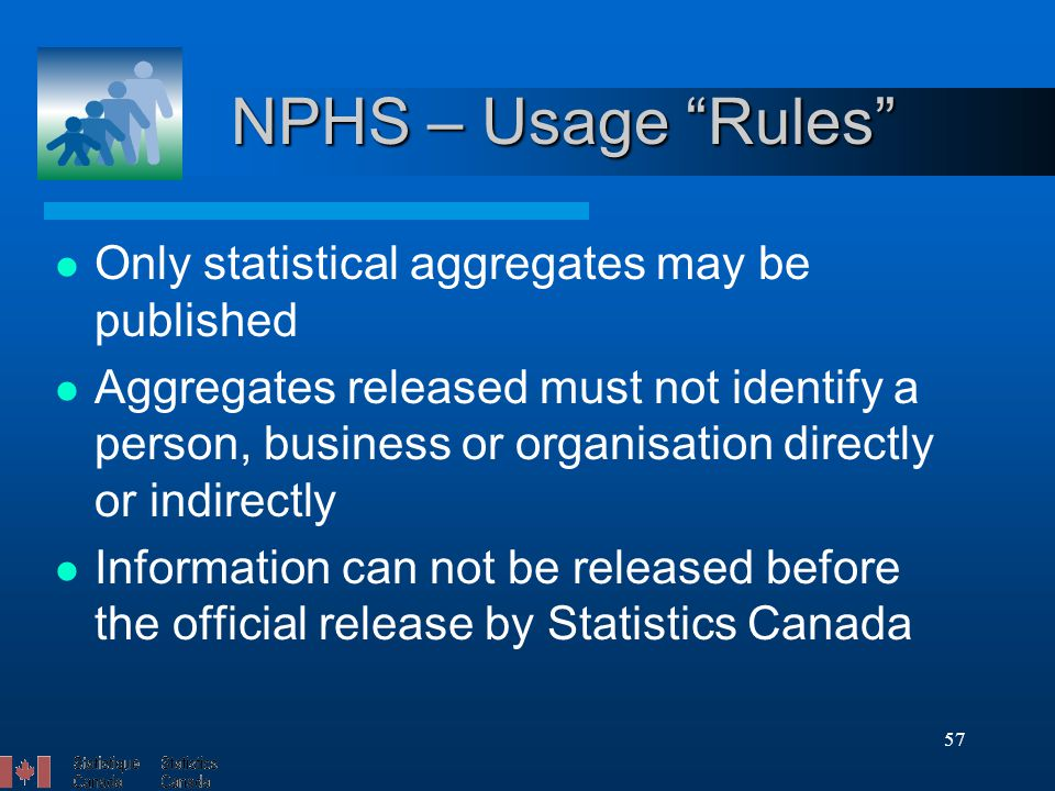 57 NPHS – Usage Rules Only statistical aggregates may be published Aggregates released must not identify a person, business or organisation directly or indirectly Information can not be released before the official release by Statistics Canada