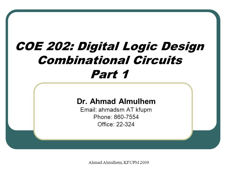 Example 2: BCD to Excess-3 Converter (Optimization) AB 00 01 11 10 00 01 11 10 0 0 0 1 1 1 X X 1 1 X X CD W AB 00 01 11 10 00 01 11 10 0 1 1 1 1 0 0 0 X X 0 1 X X CD X AB 00 01 11 10 00 01 11 10 1 0 X X 1 0 X X CD Y AB 00 01 11 10 00 01 11 10 1 0 0 1 CD Z X X 1 0 X X Ahmad Almulhem, KFUPM 2009