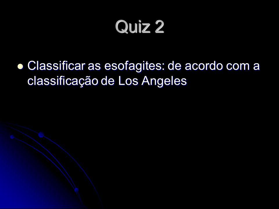 Quiz 2 Classificar as esofagites: de acordo com a classificação de Los Angeles Classificar as esofagites: de acordo com a classificação de Los Angeles