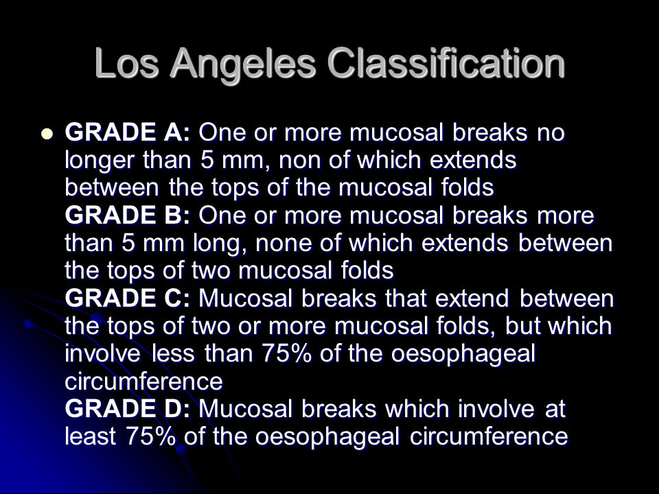 Los Angeles Classification GRADE A: One or more mucosal breaks no longer than 5 mm, non of which extends between the tops of the mucosal folds GRADE B: One or more mucosal breaks more than 5 mm long, none of which extends between the tops of two mucosal folds GRADE C: Mucosal breaks that extend between the tops of two or more mucosal folds, but which involve less than 75% of the oesophageal circumference GRADE D: Mucosal breaks which involve at least 75% of the oesophageal circumference GRADE A: One or more mucosal breaks no longer than 5 mm, non of which extends between the tops of the mucosal folds GRADE B: One or more mucosal breaks more than 5 mm long, none of which extends between the tops of two mucosal folds GRADE C: Mucosal breaks that extend between the tops of two or more mucosal folds, but which involve less than 75% of the oesophageal circumference GRADE D: Mucosal breaks which involve at least 75% of the oesophageal circumference