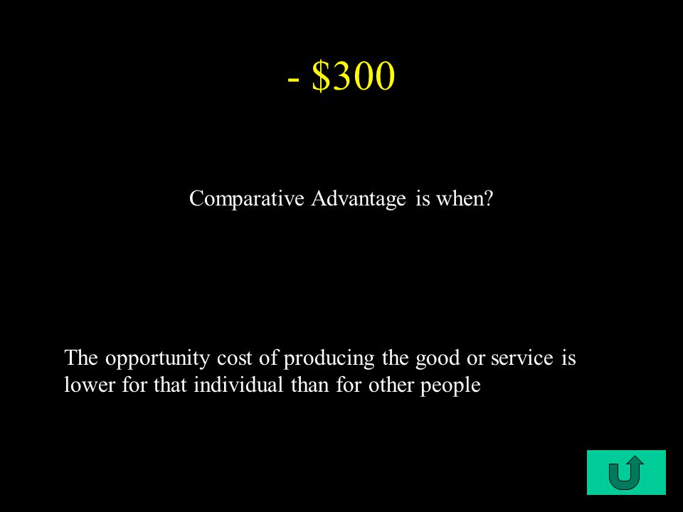 C1-$200 - $300 The opportunity cost of producing the good or service is lower for that individual than for other people Comparative Advantage is when?