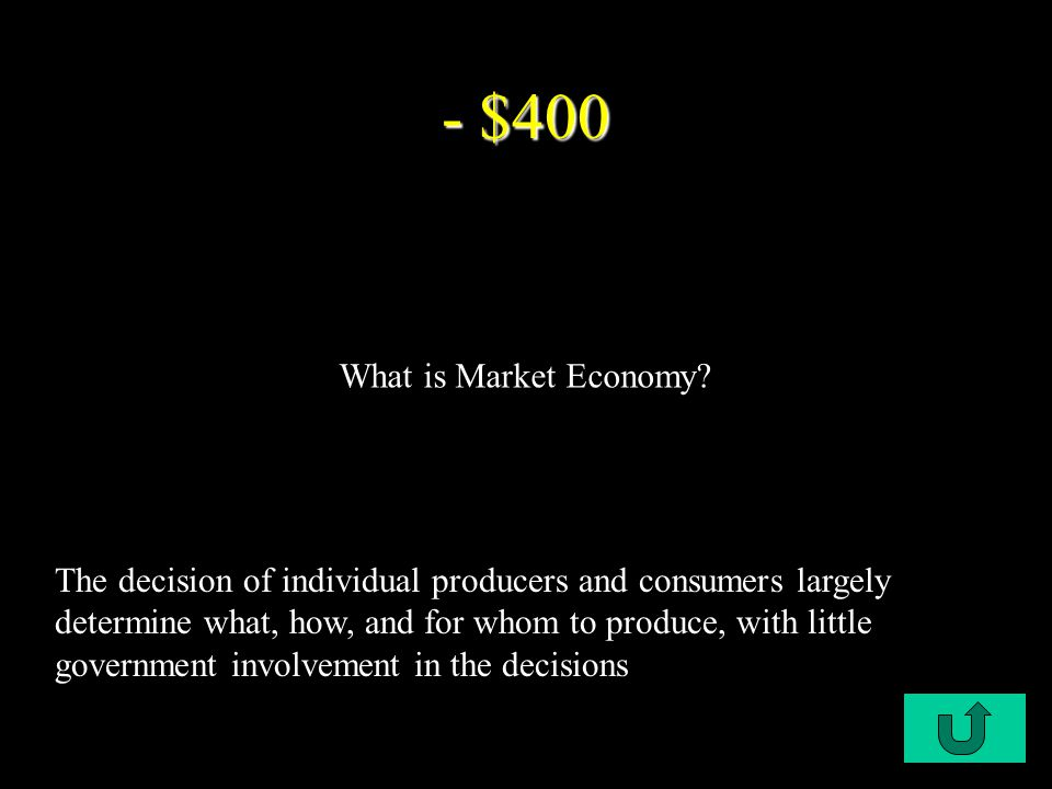 C1-$100 - $400 The decision of individual producers and consumers largely determine what, how, and for whom to produce, with little government involvement in the decisions What is Market Economy?