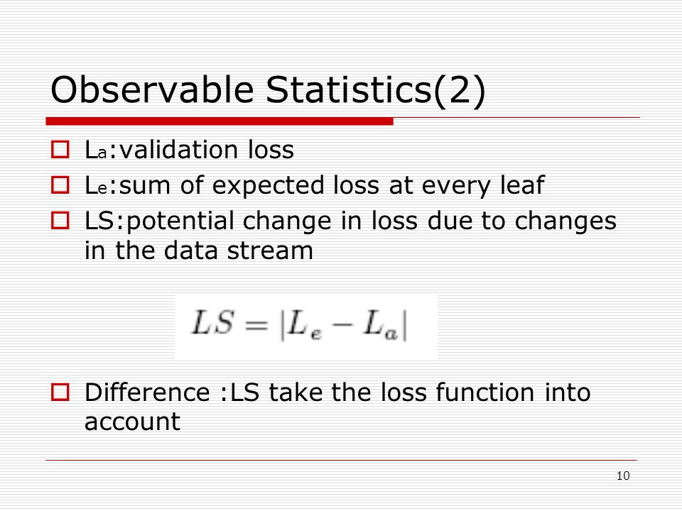 10 Observable Statistics(2)  L a :validation loss  L e :sum of expected loss at every leaf  LS:potential change in loss due to changes in the data stream  Difference :LS take the loss function into account