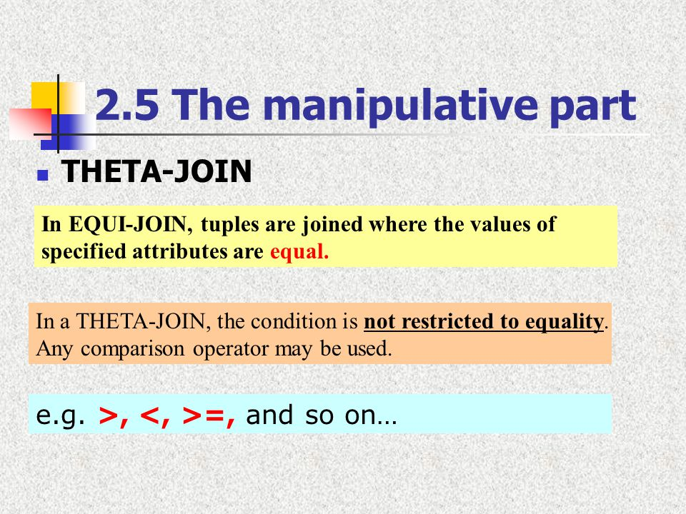 2.5 The manipulative part THETA-JOIN In a THETA-JOIN, the condition is not restricted to equality. Any comparison operator may be used. In EQUI-JOIN,