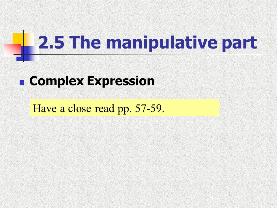 2.5 The manipulative part Complex Expression Have a close read pp. 57-59.