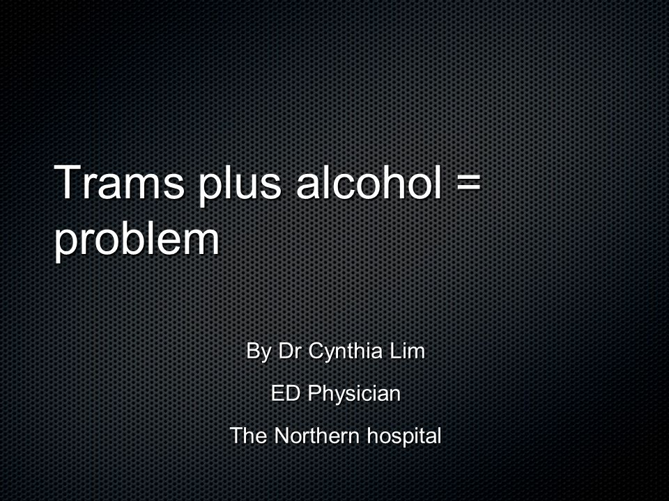 Trams plus alcohol = problem By Dr Cynthia Lim ED Physician The Northern hospital