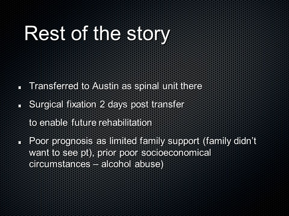 Rest of the story Rest of the story Transferred to Austin as spinal unit there Surgical fixation 2 days post transfer to enable future rehabilitation Poor prognosis as limited family support (family didn't want to see pt), prior poor socioeconomical circumstances – alcohol abuse)