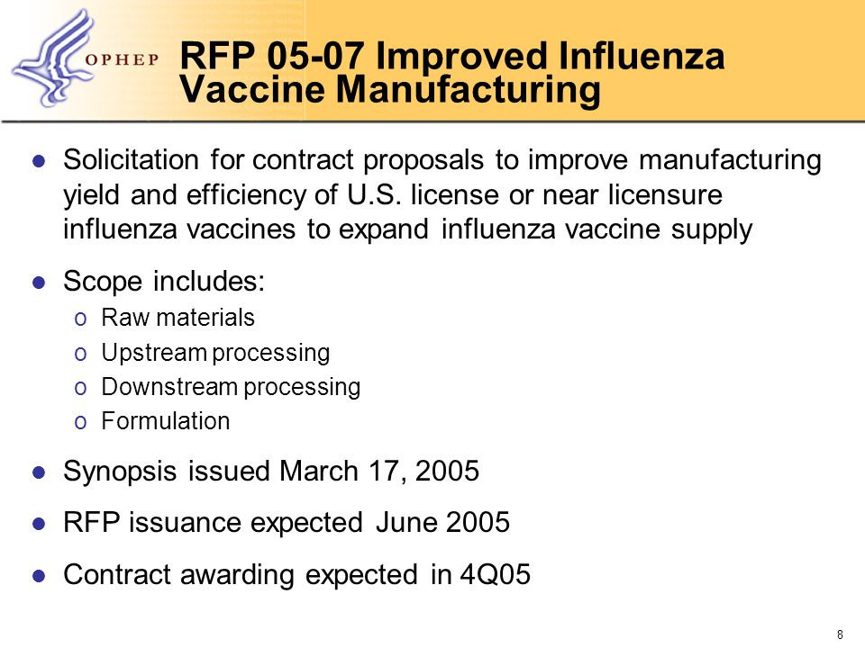 9 RFP 05-08 Optimization of Influenza Vaccine Antigen Solicitation for contract proposals to facilitate development of adjuvant and biological products, medical devices, and/or methods that optimize influenza HA antigen in vaccines to stretch the influenza vaccine supply Scope includes: oAdjuvants oImmune cytokines oAlternative delivery devices oOther delivery methods Synopsis issued March 17, 2005 RFP issuance expected June 2005 Contract awarding expected in 4Q05