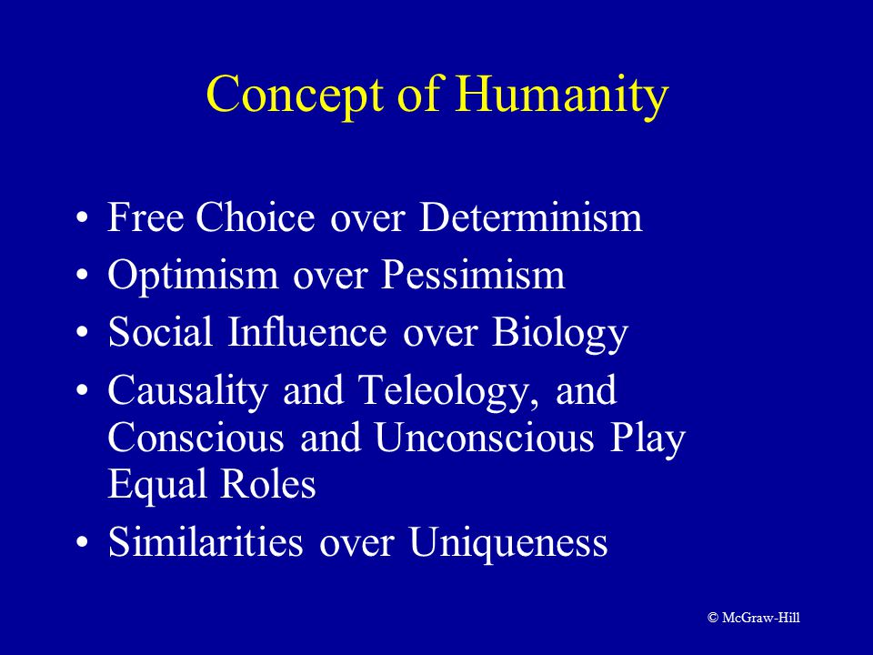 © McGraw-Hill Concept of Humanity Free Choice over Determinism Optimism over Pessimism Social Influence over Biology Causality and Teleology, and Conscious and Unconscious Play Equal Roles Similarities over Uniqueness