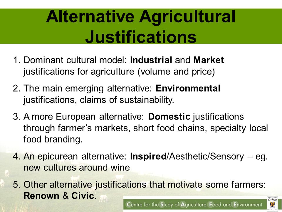 Alternative Agricultural Justifications 1.Dominant cultural model: Industrial and Market justifications for agriculture (volume and price) 2.The main emerging alternative: Environmental justifications, claims of sustainability.
