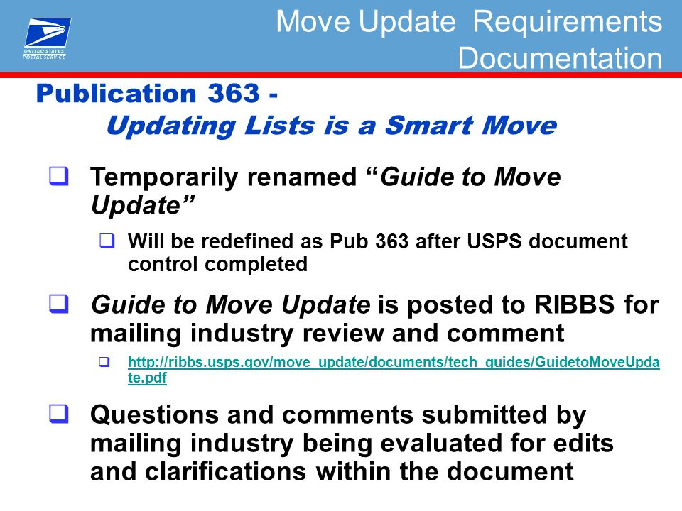  Temporarily renamed Guide to Move Update  Will be redefined as Pub 363 after USPS document control completed  Guide to Move Update is posted to RIBBS for mailing industry review and comment  http://ribbs.usps.gov/move_update/documents/tech_guides/GuidetoMoveUpda te.pdf http://ribbs.usps.gov/move_update/documents/tech_guides/GuidetoMoveUpda te.pdf  Questions and comments submitted by mailing industry being evaluated for edits and clarifications within the document Publication 363 - Updating Lists is a Smart Move Move Update Requirements Documentation