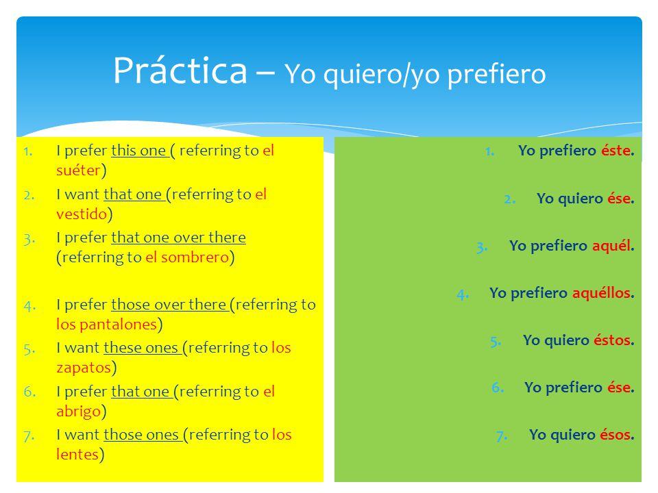 Más Práctica – Yo quiero/yo prefiero 1.I prefer this one (referring to la falda) 2.I want that one (referring to la chamarra) 3.I prefer that one over there (referring to la camisa) 4.I prefer those over there (referring to las sandalias) 5.I want these ones (referring to las joyas) 6.I prefer that one (referring to la corbata) 7.I want those ones (referring to las bolsas) 1.Yo prefiero ésta.
