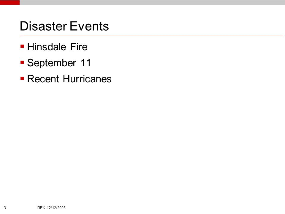 REK 12/12/2005 3 Disaster Events  Hinsdale Fire  September 11  Recent Hurricanes