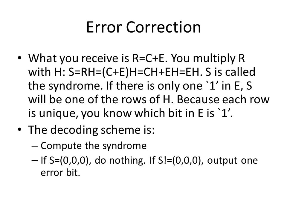 Error Correction What you receive is R=C+E. You multiply R with H: S=RH=(C+E)H=CH+EH=EH. S is called the syndrome. If there is only one `1' in E, S wi
