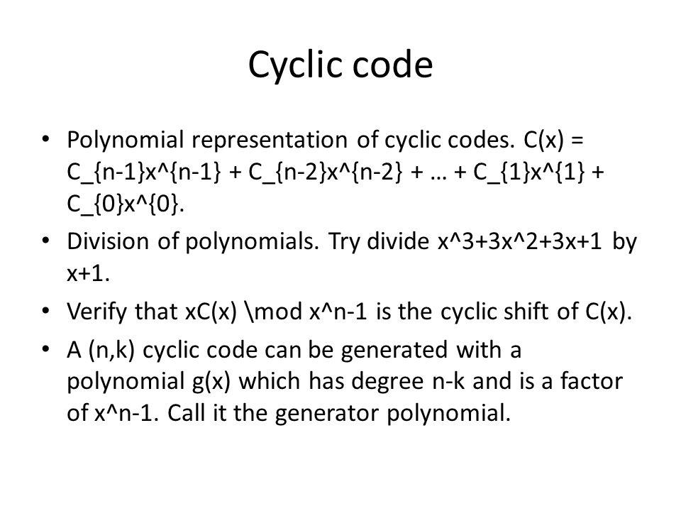 Cyclic code Polynomial representation of cyclic codes. C(x) = C_{n-1}x^{n-1} + C_{n-2}x^{n-2} + … + C_{1}x^{1} + C_{0}x^{0}. Division of polynomials.