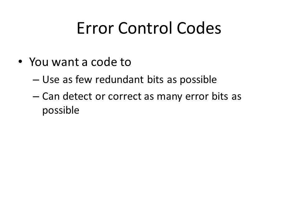 Error Control Codes You want a code to – Use as few redundant bits as possible – Can detect or correct as many error bits as possible